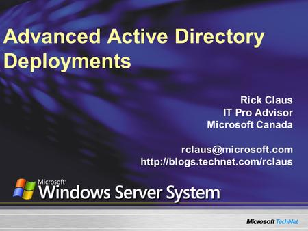 Advanced Active Directory Deployments Rick Claus IT Pro Advisor Microsoft Canada