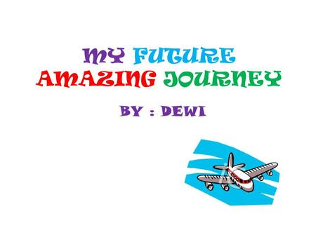 MY FUTURE AMAZING JOURNEY BY : DEWI. Surabaya to Jakarta Facts: I will start my journey on Sunday the 2nd of February 2013 9.15 a.m Lenght of the flight: