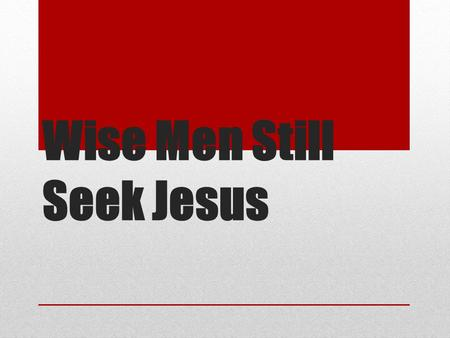 Wise Men Still Seek Jesus. Matthew Chapter 2 1 Now after Jesus was born in Bethlehem of Judea in the days of Herod the king, behold, wise men from the.