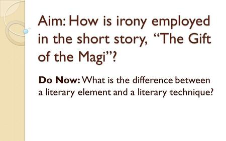 "Aim: How is irony employed in the short story, ""The Gift of the Magi""? Do Now: What is the difference between a literary element and a literary technique?"