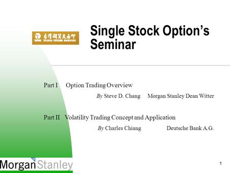 1 Single Stock Option's Seminar Part I Option Trading Overview By Steve D. Chang Morgan Stanley Dean Witter Part II Volatility Trading Concept and Application.