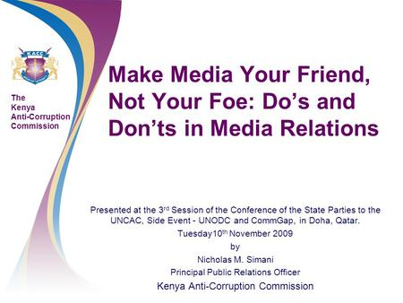 The Kenya Anti-Corruption Commission Make Media Your Friend, Not Your Foe: Do's and Don'ts in Media Relations Presented at the 3 rd Session of the Conference.