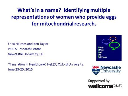 What's in a name? Identifying multiple representations of women who provide eggs for mitochondrial research. Erica Haimes and Ken Taylor PEALS Research.