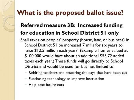 What is the proposed ballot issue? Referred measure 3B: Increased funding for education in School District 51 only Shall taxes on peoples' property (house,