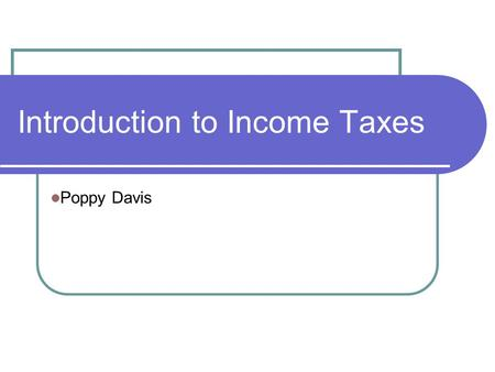 Introduction to Income Taxes Poppy Davis. Introduction to Income Taxes This is an overview of the key elements of the personal income tax return At the.
