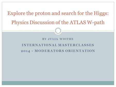 BY JULIA WOITHE INTERNATIONAL MASTERCLASSES 2014 - MODERATORS ORIENTATION Explore the proton and search for the Higgs: Physics Discussion of the ATLAS.