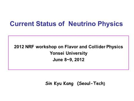 Current Status of Neutrino Physics 2012 NRF workshop on Flavor and Collider Physics Yonsei University June 8~9, 2012 Sin Kyu Kang (Seoul-Tech )