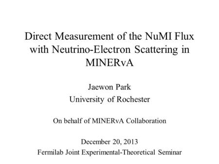 Direct Measurement of the NuMI Flux with Neutrino-Electron Scattering in MINERvA Jaewon Park University of Rochester On behalf of MINERvA Collaboration.