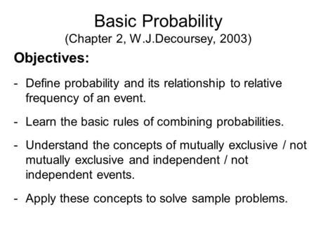 Basic Probability (Chapter 2, W.J.Decoursey, 2003) Objectives: -Define probability and its relationship to relative frequency of an event. -Learn the basic.