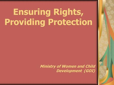 Ensuring Rights, Providing Protection Ministry of Women and <strong>Child</strong> Development (GOI)