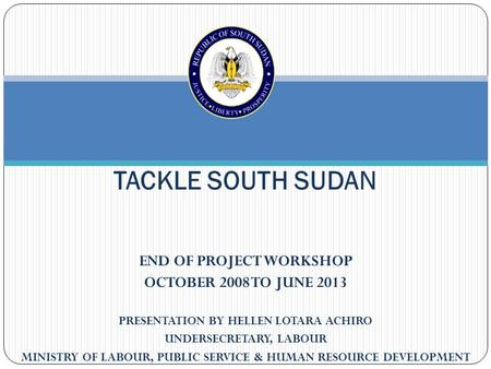 END OF PROJECT WORKSHOP OCTOBER 2008 TO JUNE 2013 PRESENTATION BY HELLEN LOTARA ACHIRO UNDERSECRETARY, LABOUR MINISTRY OF LABOUR, PUBLIC SERVICE & HUMAN.