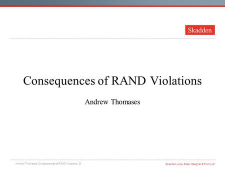 Skadden, Arps, Slate, Meagher & Flom LLP Andrew Thomases: Consequences of RAND Violations | 1 Consequences of RAND Violations Andrew Thomases.