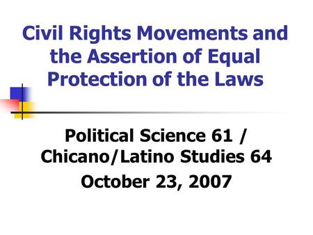 Civil Rights Movements and the Assertion of Equal Protection of the Laws Political Science 61 / Chicano/Latino Studies 64 October 23, 2007.
