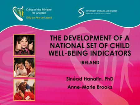 THE DEVELOPMENT OF A NATIONAL SET OF CHILD WELL-BEING INDICATORS IRELAND Sinéad Hanafin, PhD Anne-Marie Brooks.