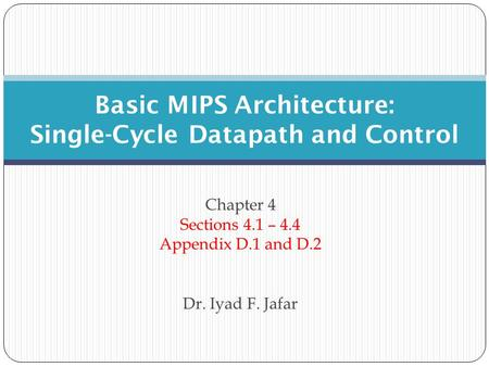 Chapter 4 Sections 4.1 – 4.4 Appendix D.1 and D.2 Dr. Iyad F. Jafar Basic MIPS Architecture: Single-Cycle Datapath and Control.
