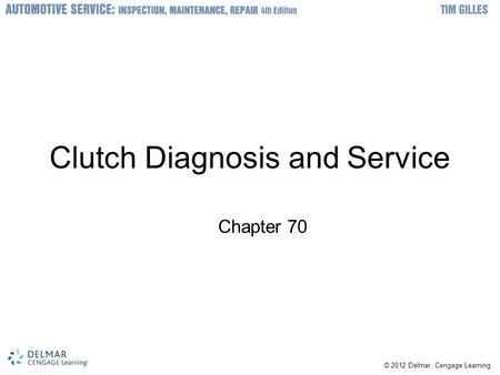 © 2012 Delmar, Cengage Learning Clutch Diagnosis and Service Chapter 70.