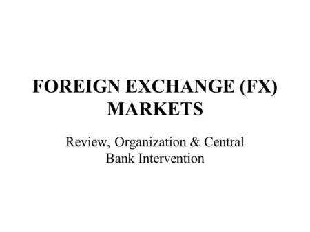 FOREIGN EXCHANGE (FX) MARKETS Review, Organization & Central Bank Intervention.