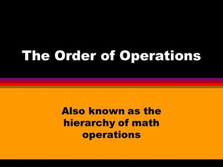 The Order of Operations Also known as the hierarchy of math operations.