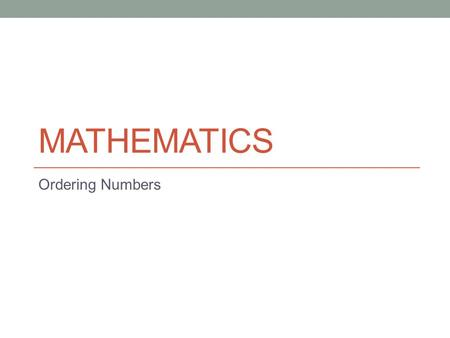 MATHEMATICS Ordering Numbers. The aim of this powerpoint is to teach you techniques for putting numbers in order as well as comparing numbers. EITHER.
