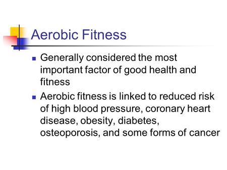 Aerobic Fitness Generally considered the most important factor of good health and fitness Aerobic fitness is linked to reduced risk of high blood pressure,