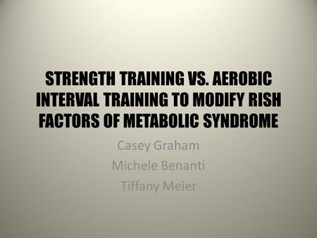 STRENGTH TRAINING VS. AEROBIC INTERVAL TRAINING TO MODIFY RISH FACTORS OF METABOLIC SYNDROME Casey Graham Michele Benanti Tiffany Meier.