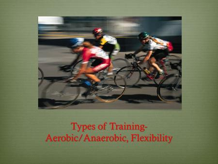 Types of Training- Aerobic/Anaerobic, Flexibility.