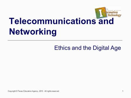 1 Telecommunications and Networking Ethics and the Digital Age Copyright © Texas Education Agency, 2013. All rights reserved.