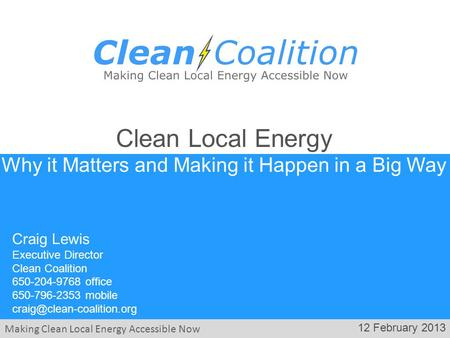 Making Clean Local Energy Accessible Now 12 February 2013 Craig Lewis Executive Director Clean Coalition 650-204-9768 office 650-796-2353 mobile