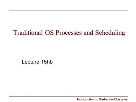 Introduction to Embedded Systems Traditional OS Processes and Scheduling Lecture 15hb.