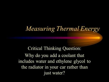 Measuring Thermal Energy Critical Thinking Question: Why do you add a coolant that includes water and ethylene glycol to the radiator in your car rather.
