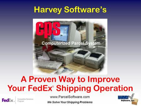 Harvey Software's A Proven Way to Improve Your FedEx ® Shipping Operation www.ParcelSoftware.com We Solve Your Shipping Problems.
