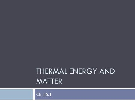 THERMAL ENERGY AND MATTER Ch 16.1. TrueFalseStatementTrueFalse Heat, which is the flow of thermal energy, always flows from cold objects to hot objects.