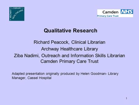 1 Qualitative Research Richard Peacock, Clinical Librarian Archway Healthcare Library Ziba Nadimi, Outreach and Information Skills Librarian Camden Primary.