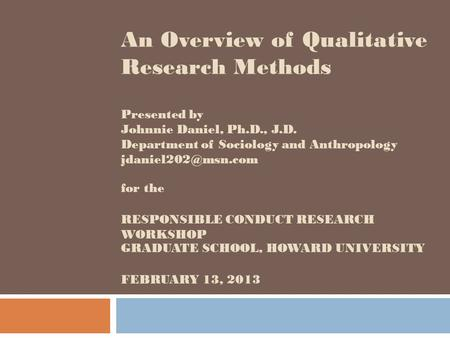 An Overview of Qualitative Research Methods Presented by Johnnie Daniel, Ph.D., J.D. Department of Sociology and Anthropology jdaniel202@msn.com for.