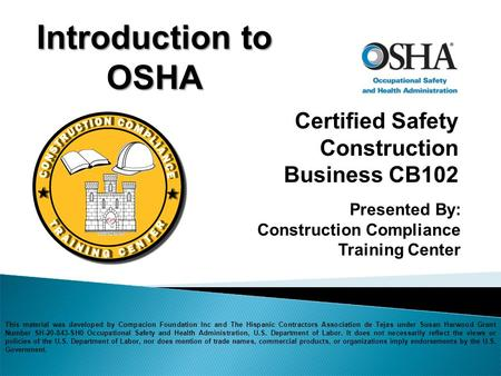 Certified Safety Construction Business CB102 Introduction to OSHA Presented By: Construction Compliance Training Center This material was developed by.