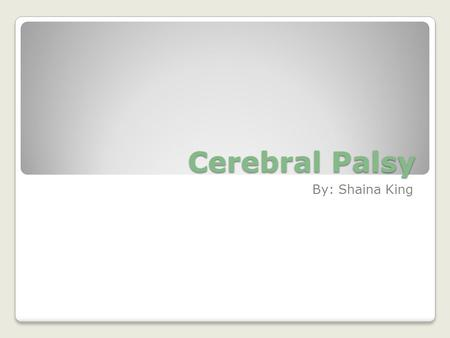 Cerebral Palsy By: Shaina King. What is Cerebral Palsy? Cerebral Palsy the damage caused to the brain before or during birth, at infancy, or during the.