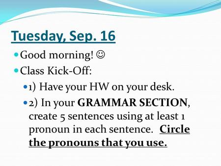 Tuesday, Sep. 16 Good morning! Class Kick-Off: 1) Have your HW on your desk. 2) In your GRAMMAR SECTION, create 5 sentences using at least 1 pronoun in.