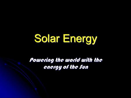 Solar Energy Powering the world with the energy of the Sun.