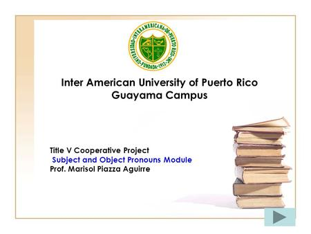 Inter American University of Puerto Rico Guayama Campus Title V Cooperative Project Subject and Object Pronouns Module Prof. Marisol Piazza Aguirre.