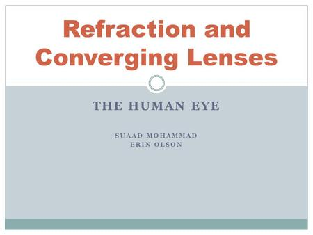 THE HUMAN EYE SUAAD MOHAMMAD ERIN OLSON Refraction and Converging Lenses.