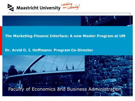 Welcome to Maastricht University Faculty of Economics and Business Administration The Marketing-Finance Interface: A new Master Program at UM Dr. Arvid.