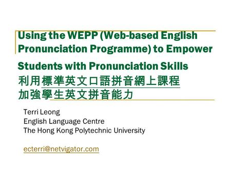 Using the WEPP (Web-based English Pronunciation Programme) to Empower Students with Pronunciation Skills 利用標準英文口語拼音網上課程 加強學生英文拼音能力 Terri Leong English.