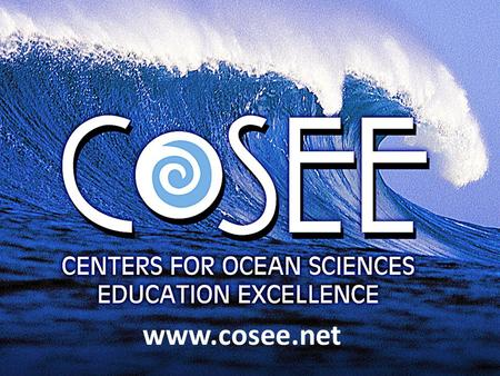 Www.cosee.net. CENTRAL GULF OF MEXICO NETWORKED OCEAN WORLD COASTAL TRENDS WEST SOUTHEAST NEW ENGLAND OCEAN LEARNING COMMUNITIES GREAT LAKES OCEAN SYSTEMS.