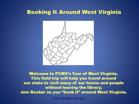 Booking It Around West Virginia Welcome to PCMS's Tour of West Virginia. This field trip will help you travel around our state to visit many of our towns.
