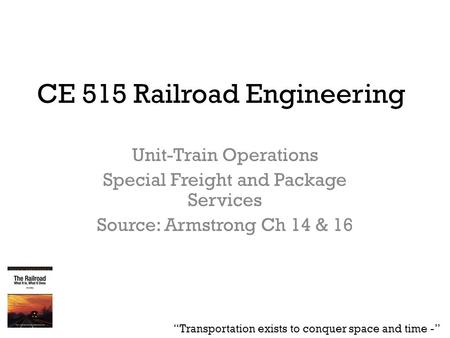 "CE 515 Railroad Engineering Unit-Train Operations Special Freight and Package Services Source: Armstrong Ch 14 & 16 ""Transportation exists to conquer space."