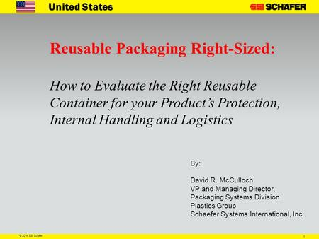 1 © 2014 SSI Schäfer United States Reusable Packaging Right-Sized: How to Evaluate the Right Reusable Container for your Product's Protection, Internal.