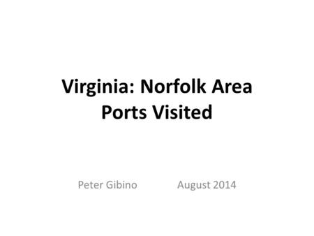 Virginia: Norfolk Area Ports Visited Peter Gibino August 2014.