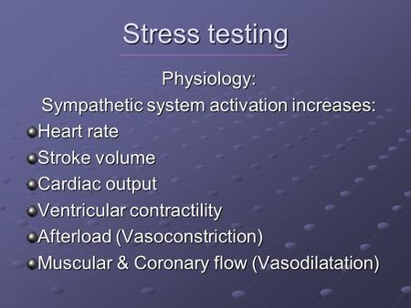 Stress testing Physiology: Sympathetic system activation increases: Heart rate Stroke volume Cardiac output Ventricular contractility Afterload (Vasoconstriction)