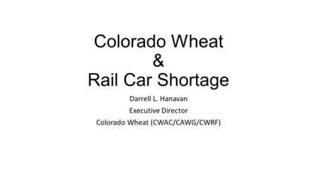 Colorado Wheat & Rail Car Shortage Darrell L. Hanavan Executive Director Colorado Wheat (CWAC/CAWG/CWRF)
