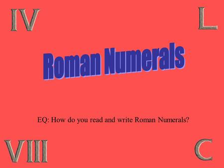 EQ: How do you read and write Roman Numerals? Where do you see Roman Numerals? Super Bowl & Olympics Movies Clocks Outlines Books Names (Henry VIII)